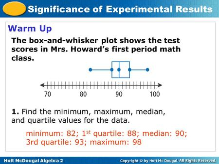 Holt McDougal Algebra 2 Significance of Experimental Results Warm Up 1. Find the minimum, maximum, median, and quartile values for the data. The box-and-whisker.