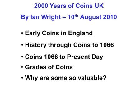 2000 Years of Coins UK By Ian Wright – 10 th August 2010 Early Coins in England History through Coins to 1066 Grades of Coins Why are some so valuable?