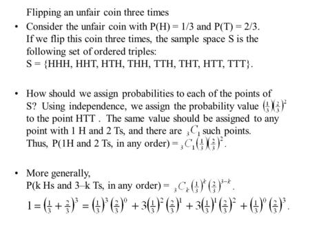 Flipping an unfair coin three times Consider the unfair coin with P(H) = 1/3 and P(T) = 2/3. If we flip this coin three times, the sample space S is the.