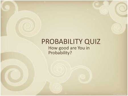 PROBABILITY QUIZ How good are You in Probability?.