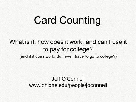 Card Counting What is it, how does it work, and can I use it to pay for college? (and if it does work, do I even have to go to college?) Jeff O'Connell.