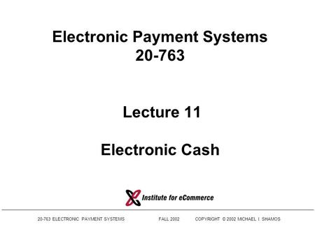 20-763 ELECTRONIC PAYMENT SYSTEMS FALL 2002COPYRIGHT © 2002 MICHAEL I. SHAMOS Electronic Payment Systems 20-763 Lecture 11 Electronic Cash.