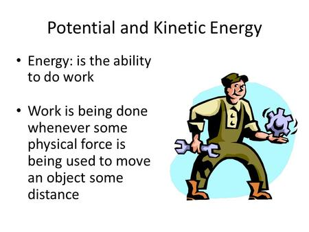 Potential and Kinetic Energy Energy: is the ability to do work Work is being done whenever some physical force is being used to move an object some distance.