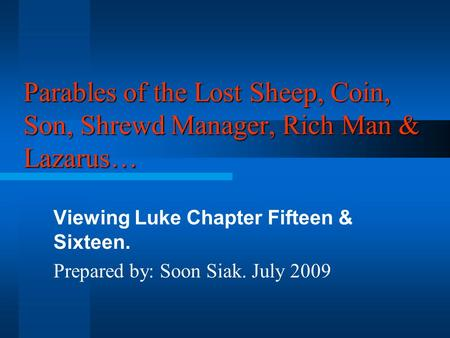 Parables of the Lost Sheep, Coin, Son, Shrewd Manager, Rich Man & Lazarus… Viewing Luke Chapter Fifteen & Sixteen. Prepared by: Soon Siak. July 2009.
