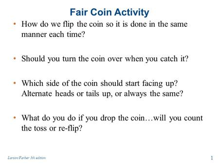 Fair Coin Activity How do we flip the coin so it is done in the same manner each time? Should you turn the coin over when you catch it? Which side of the.
