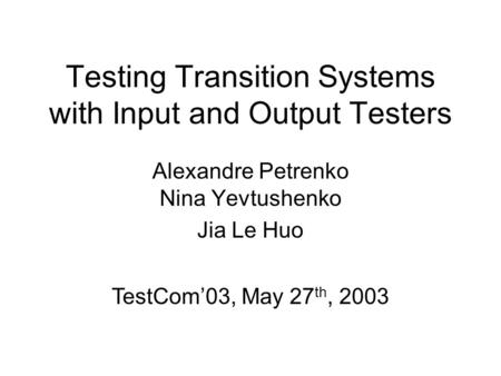 Testing Transition Systems with Input and Output Testers Alexandre Petrenko Nina Yevtushenko Jia Le Huo TestCom'03, May 27 th, 2003.
