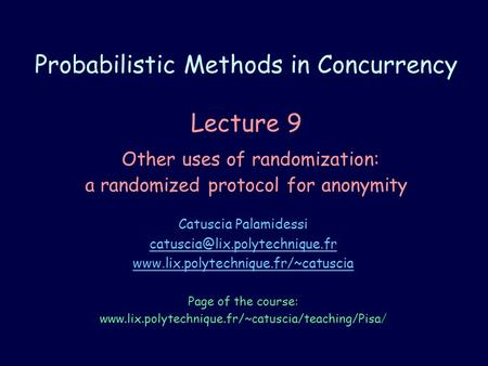 Probabilistic Methods in Concurrency Lecture 9 Other uses of randomization: a randomized protocol for anonymity Catuscia Palamidessi