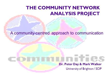 THE COMMUNITY NETWORK ANALYSIS PROJECT Dr. Peter Day & Mark Walker University of Brighton / SCIP A community-centred approach to communication.