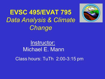 EVSC 495/EVAT 795 Data Analysis & Climate Change Class hours: TuTh 2:00-3:15 pm Instructor: Michael E. Mann.
