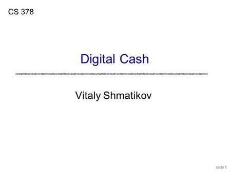 "Slide 1 Vitaly Shmatikov CS 378 Digital Cash. slide 2 Digital Cash: Properties uDigital ""payment message"" with properties of cash uUnforgeable Users cannot."
