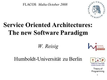 1 FLACOS Malta October 2008 Service Oriented Architectures: The new Software Paradigm W. Reisig Humboldt-Universität zu Berlin Theory of Programming.