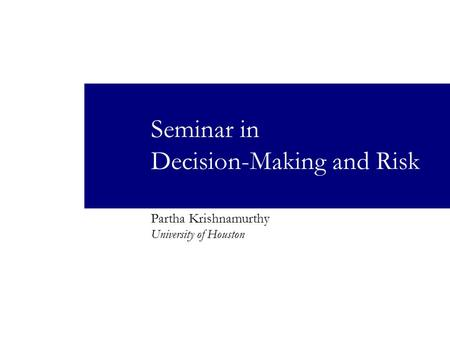 Seminar in Decision-Making and Risk Partha Krishnamurthy University of Houston.