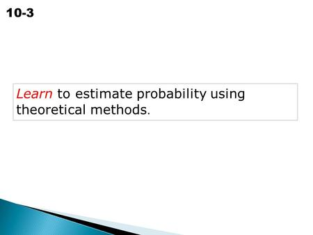Theoretical Probability 10-3 Learn to estimate probability using theoretical methods.