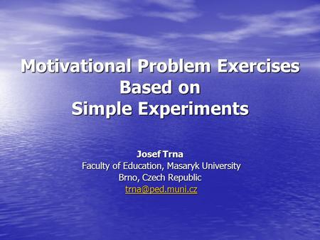 Motivational Problem Exercises Based on Simple Experiments Josef Trna Faculty of Education, Masaryk University Faculty of Education, Masaryk University.