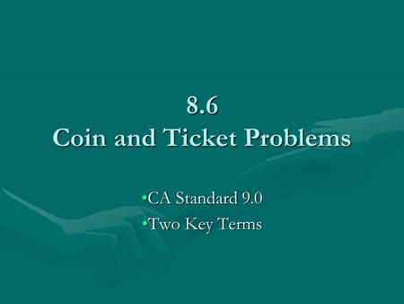 8.6 Coin and Ticket Problems CA Standard 9.0CA Standard 9.0 Two Key TermsTwo Key Terms.