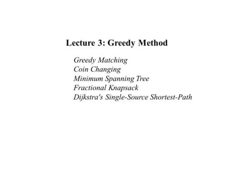 Lecture 3: Greedy Method Greedy Matching Coin Changing Minimum Spanning Tree Fractional Knapsack Dijkstra's Single-Source Shortest-Path.