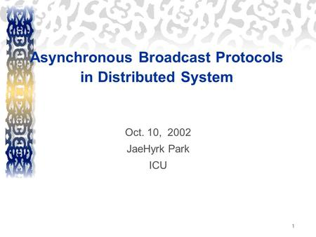 1 Asynchronous Broadcast Protocols in Distributed System Oct. 10, 2002 JaeHyrk Park ICU.