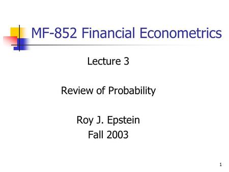 1 MF-852 Financial Econometrics Lecture 3 Review of Probability Roy J. Epstein Fall 2003.
