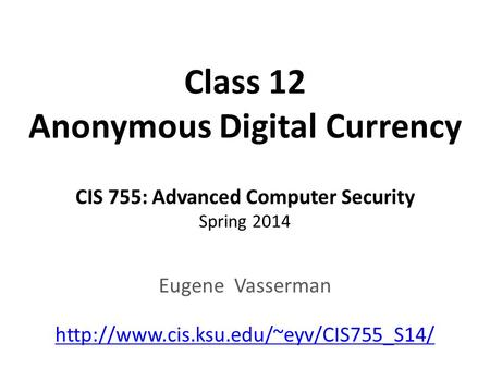 Class 12 Anonymous Digital Currency CIS 755: Advanced Computer Security Spring 2014 Eugene Vasserman
