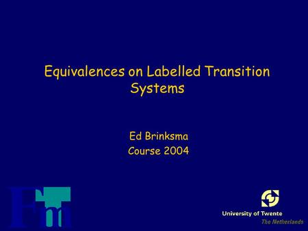 Equivalences on Labelled Transition Systems Ed Brinksma Course 2004.