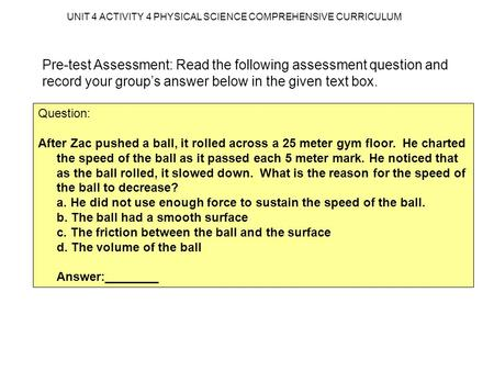 UNIT 4 ACTIVITY 4 PHYSICAL SCIENCE COMPREHENSIVE CURRICULUM Pre-test Assessment: Read the following assessment question and record your group's answer.