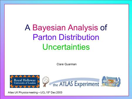 A Bayesian Analysis of Parton Distribution Uncertainties Clare Quarman Atlas UK Physics meeting – UCL 15 th Dec 2003.