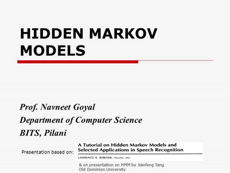 HIDDEN MARKOV MODELS Prof. Navneet Goyal Department of Computer Science BITS, Pilani Presentation based on: & on presentation on HMM by Jianfeng Tang Old.