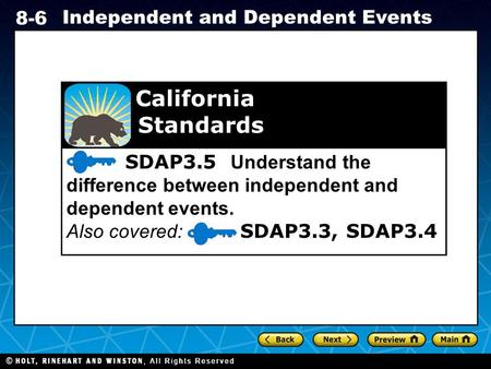 Holt CA Course 1 8-6 Independent and Dependent Events SDAP3.5 Understand the difference between independent and dependent events. Also covered: SDAP3.3,