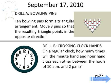 September 17, 2010 IOT POLY ENGINEERING I1-11 DRILL A: BOWLING PINS Ten bowling pins form a triangular arrangement. Move 3 pins so that the resulting triangle.