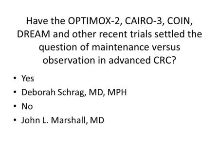 Have the OPTIMOX-2, CAIRO-3, COIN, DREAM and other recent trials settled the question of maintenance versus observation in advanced CRC? Yes Deborah Schrag,