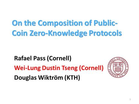 On the Composition of Public- Coin Zero-Knowledge Protocols Rafael Pass (Cornell) Wei-Lung Dustin Tseng (Cornell) Douglas Wiktröm (KTH) 1.