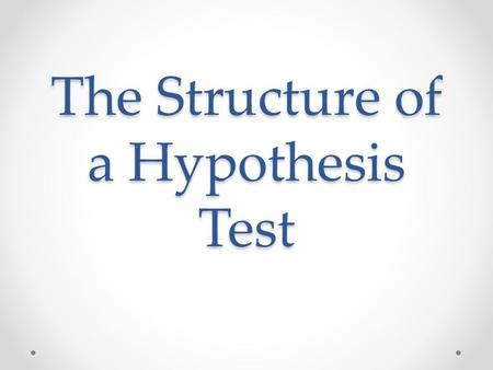 The Structure of a Hypothesis Test. Hypothesis Testing Hypothesis Test Statistic P-value Conclusion.