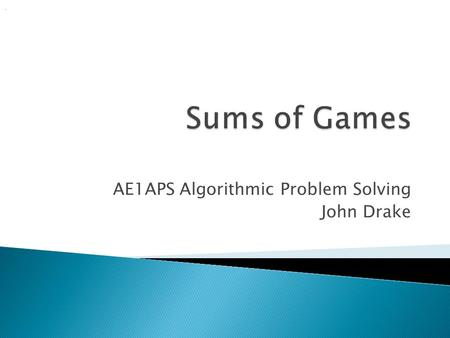 AE1APS Algorithmic Problem Solving John Drake..  Previously we introduced matchstick games, using one pile of matches  It is possible to have more than.
