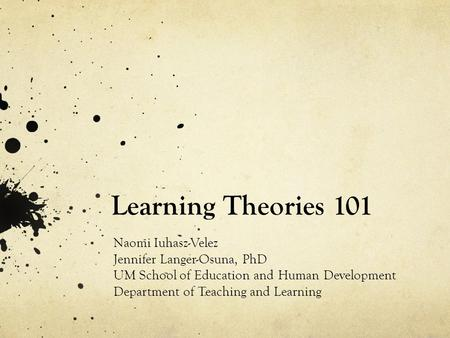 Learning Theories 101 Naomi Iuhasz-Velez Jennifer Langer-Osuna, PhD UM School of Education and Human Development Department of Teaching and Learning.