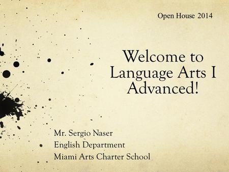 Welcome to Language Arts I Advanced! Mr. Sergio Naser English Department Miami Arts Charter School Open House 2014.