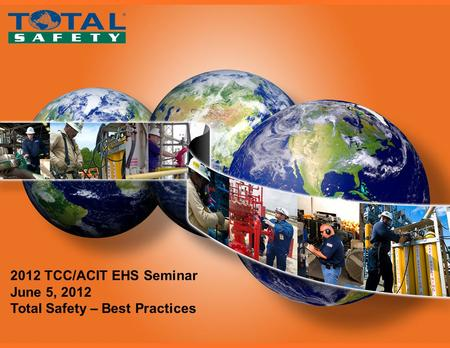 Total Safety 2012 TCC/ACIT EHS Seminar June 5, 2012 Total Safety – Best Practices.
