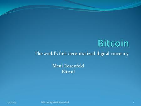 The world's first decentralized digital currency Meni Rosenfeld Bitcoil 4/2/2013Written by Meni Rosenfeld1.
