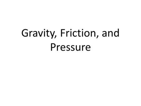 Gravity, Friction, and Pressure. Demonstration I'm going to drop a ping pong ball and a golf ball from the same height at the same time. Which one is.