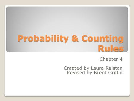 Probability & Counting Rules Chapter 4 Created by Laura Ralston Revised by Brent Griffin.