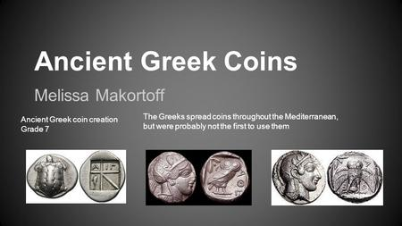 Ancient Greek Coins Melissa Makortoff Ancient Greek coin creation Grade 7 The Greeks spread coins throughout the Mediterranean, but were probably not the.