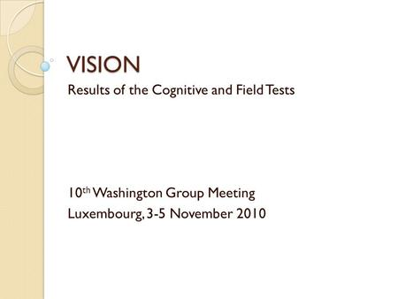 VISION Results of the Cognitive and Field Tests 10 th Washington Group Meeting Luxembourg, 3-5 November 2010.