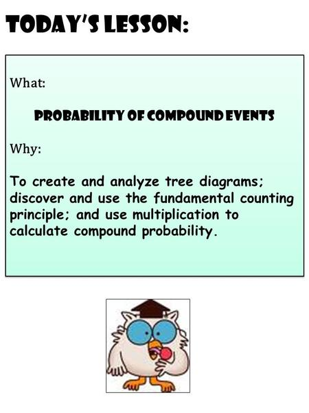 Today's Lesson: What: probability of compound events Why: To create and analyze tree diagrams; discover and use the fundamental counting principle; and.