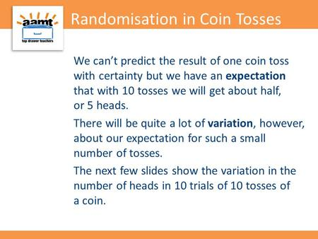 Randomisation in Coin Tosses We can't predict the result of one coin toss with certainty but we have an expectation that with 10 tosses we will get about.