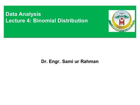 Dr. Engr. Sami ur Rahman Data Analysis Lecture 4: Binomial Distribution.