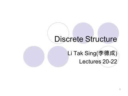 Discrete Structure Li Tak Sing( 李德成 ) Lectures 20-22 1.