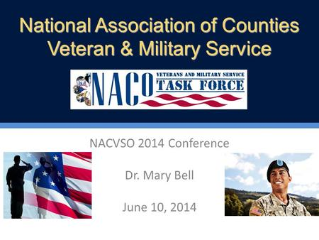 NACVSO 2014 Conference Dr. Mary Bell June 10, 2014 National Association of Counties Veteran & Military Service.