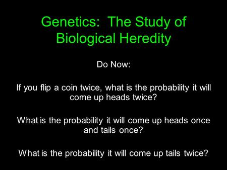 Genetics: The Study of Biological Heredity Do Now: If you flip a coin twice, what is the probability it will come up heads twice? What is the probability.