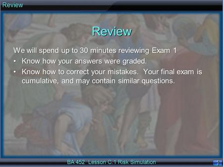 BA 452 <strong>Lesson</strong> C.1 Risk Simulation 1 Review We will spend up to 30 minutes reviewing Exam 1 Know how your answers were graded.Know how your answers were.
