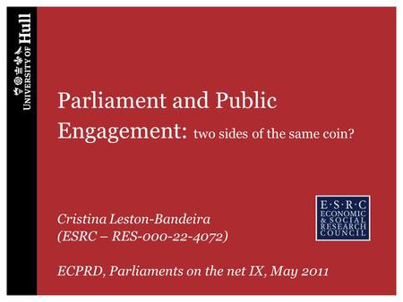 Parliament and Public Engagement: two sides of the same coin? Cristina Leston-Bandeira (ESRC – RES-000-22-4072) ECPRD, Parliaments on the net IX, May 2011.