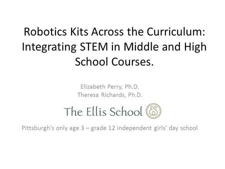 Robotics Kits Across the Curriculum: Integrating STEM in Middle and High School Courses. Elizabeth Perry, Ph.D. Theresa Richards, Ph.D. Pittsburgh's only.